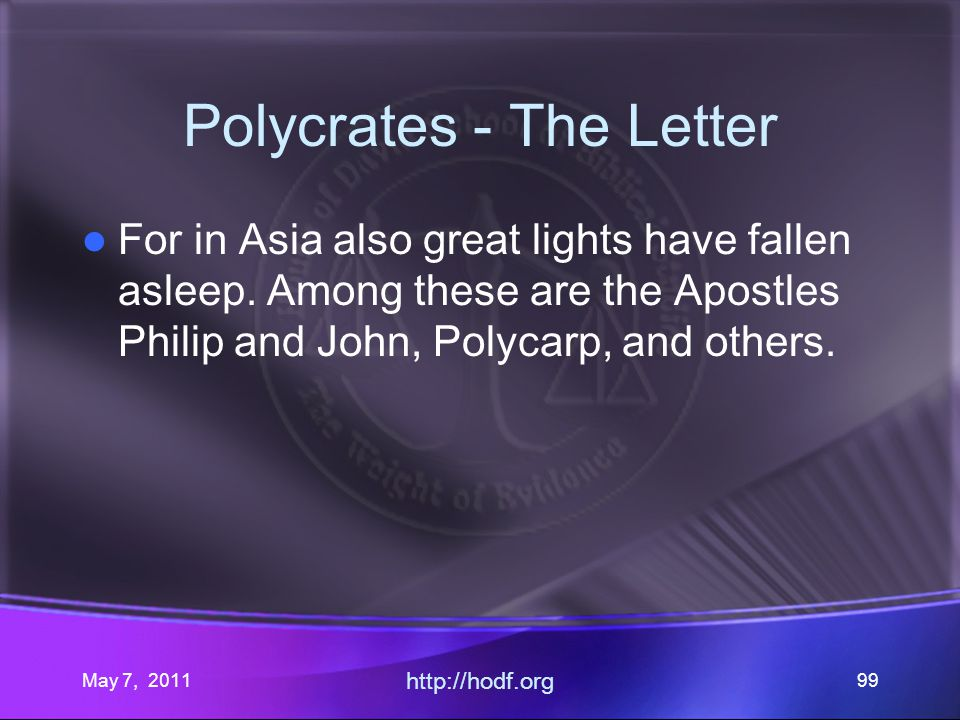 May 7, 2011 http://hodf.org 99 Polycrates - The Letter For in Asia also great lights have fallen asleep.