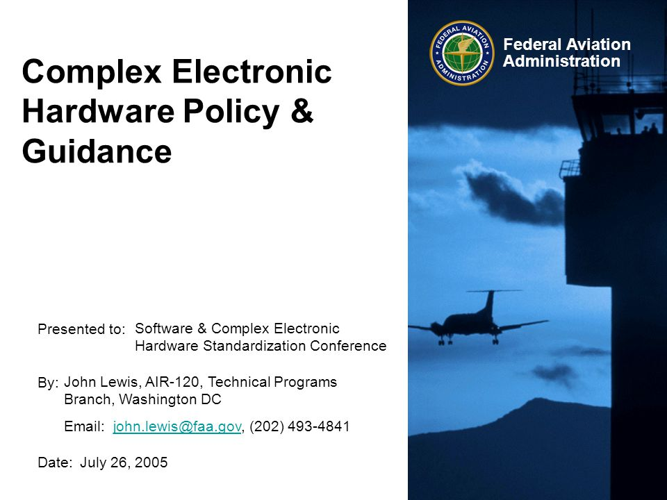 Presented to: By: Date: Federal Aviation Administration Complex Electronic Hardware Policy & Guidance Software & Complex Electronic Hardware Standardi