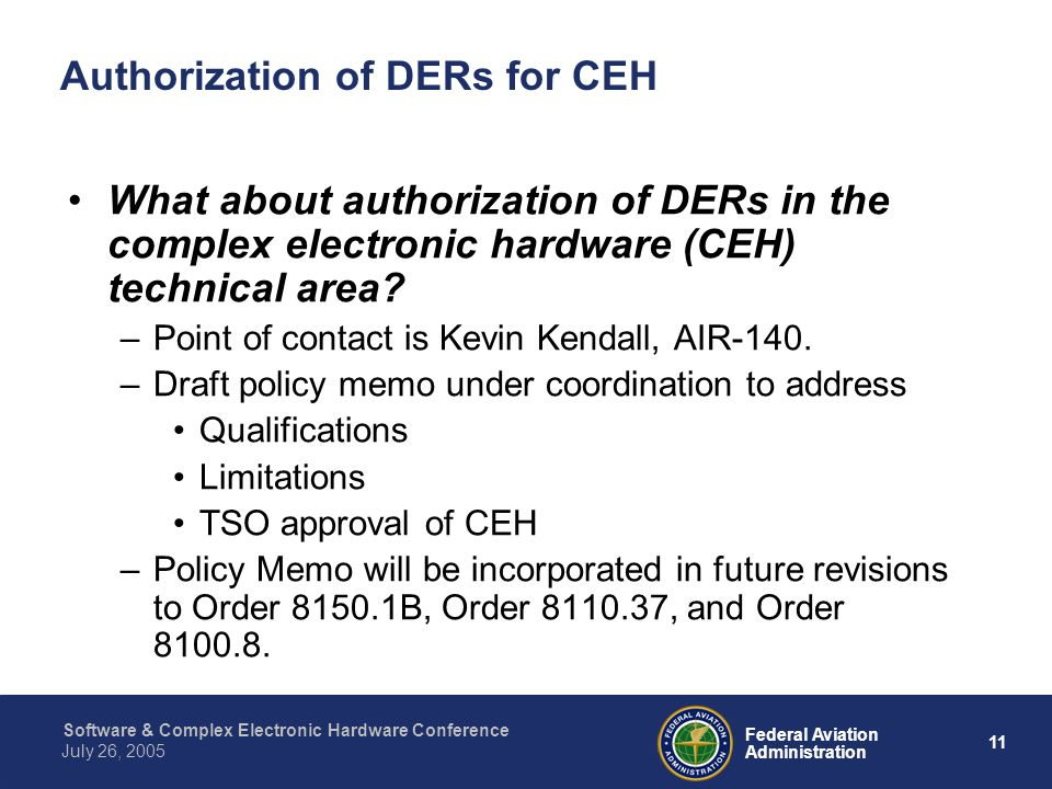 12 Federal Aviation Administration July 26, 2005 Software & Complex Electronic Hardware Conference Authorization of DERs for CEH What about some specific qualifications under consideration for CEH.