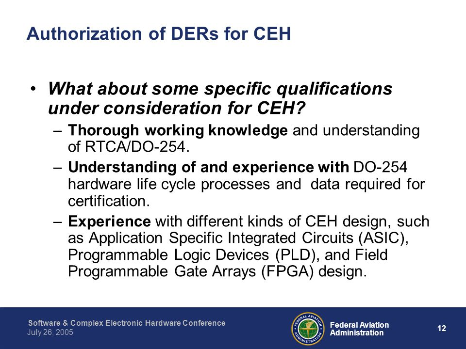 13 Federal Aviation Administration July 26, 2005 Software & Complex Electronic Hardware Conference Authorization of DERs for CEH –Familiarity with Hardware Description Languages that are used for programming CEH, and an understanding of the types of verification required for use of such languages.