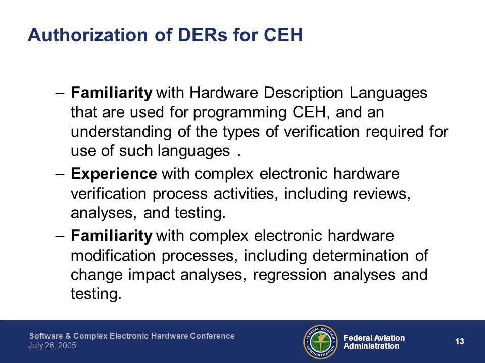 14 Federal Aviation Administration July 26, 2005 Software & Complex Electronic Hardware Conference Authorization of DERs for CEH What are some delegation limitations under consideration for CEH.