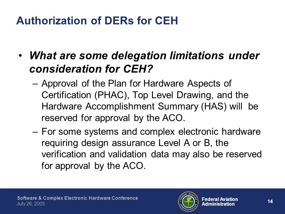 14 Federal Aviation Administration July 26, 2005 Software & Complex Electronic Hardware Conference Authorization of DERs for CEH What are some delegat