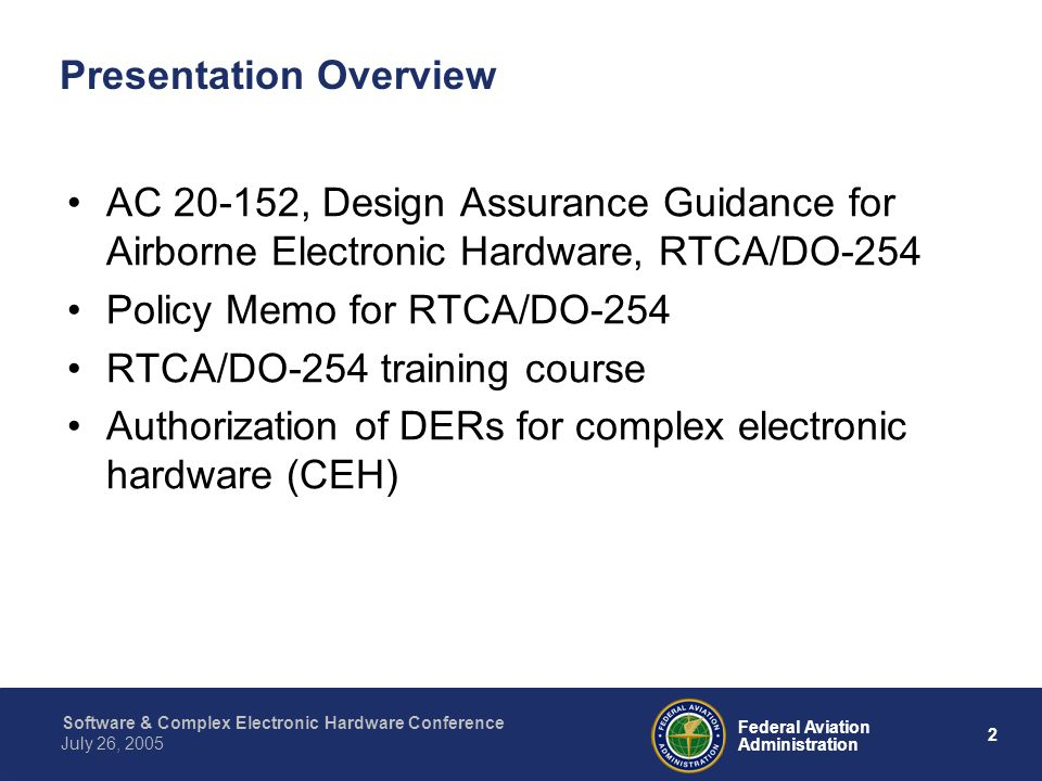 3 Federal Aviation Administration July 26, 2005 Software & Complex Electronic Hardware Conference AC 20-152, Design Assurance Guidance for Airborne Electronic Hardware, RTCA/DO-254 What is the background with developing and recognizing RTCA/DO-254.