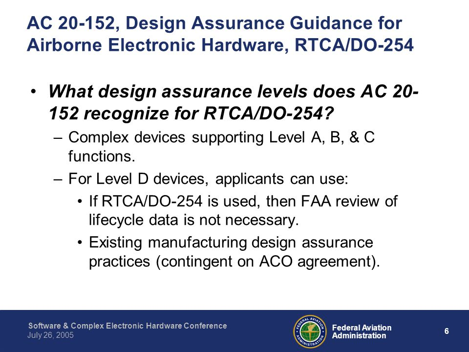6 Federal Aviation Administration July 26, 2005 Software & Complex Electronic Hardware Conference AC 20-152, Design Assurance Guidance for Airborne El