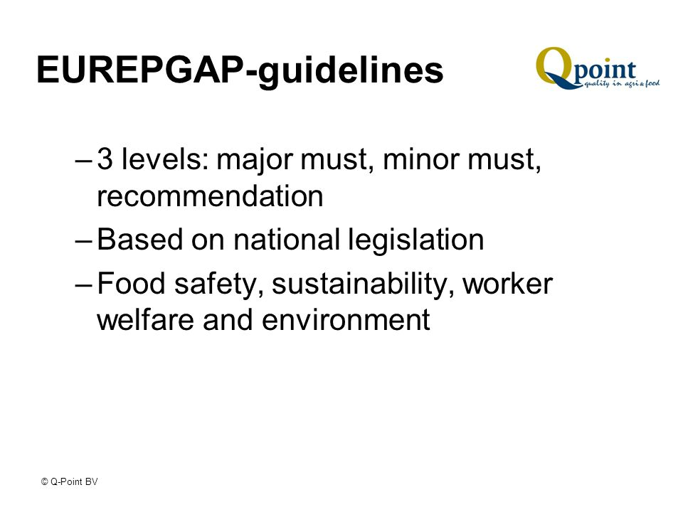 © Q-Point BV EUREPGAP-guidelines –3 levels: major must, minor must, recommendation –Based on national legislation –Food safety, sustainability, worker welfare and environment