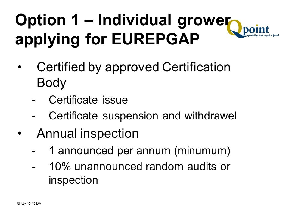 © Q-Point BV Option 1 – Individual grower applying for EUREPGAP Certified by approved Certification Body -Certificate issue -Certificate suspension and withdrawel Annual inspection -1 announced per annum (minumum) -10% unannounced random audits or inspection