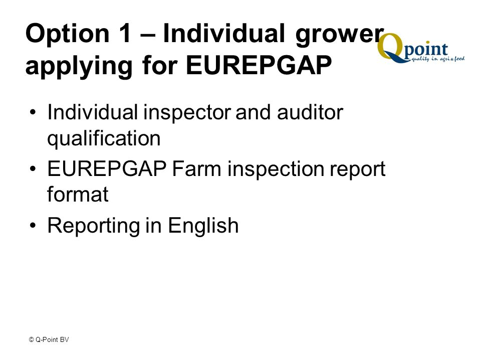© Q-Point BV Option 1 – Individual grower applying for EUREPGAP Individual inspector and auditor qualification EUREPGAP Farm inspection report format Reporting in English