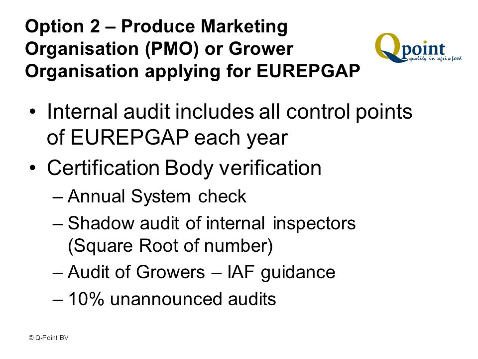 © Q-Point BV Option 2 – Produce Marketing Organisation (PMO) or Grower Organisation applying for EUREPGAP Internal audit includes all control points of EUREPGAP each year Certification Body verification –Annual System check –Shadow audit of internal inspectors (Square Root of number) –Audit of Growers – IAF guidance –10% unannounced audits