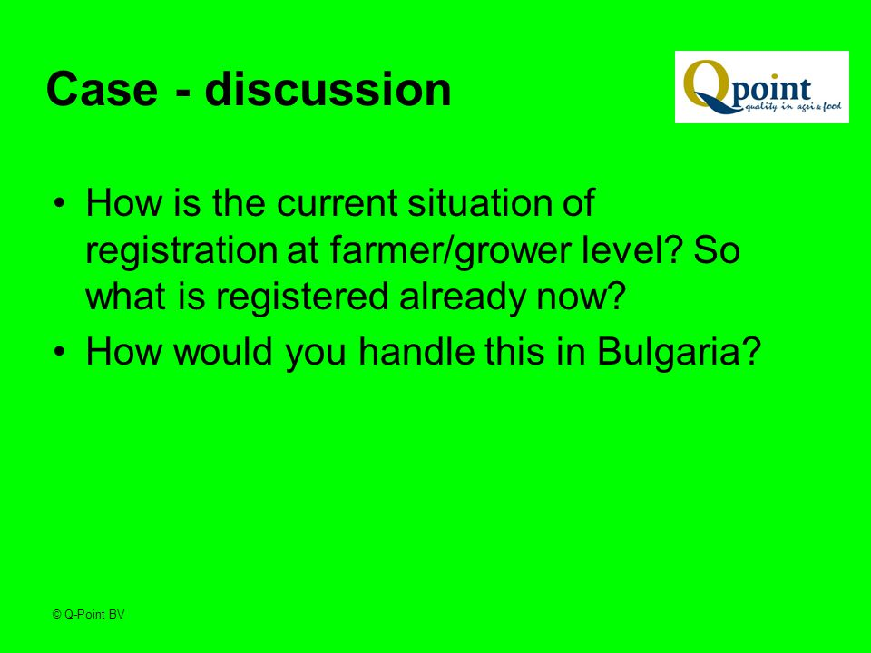 © Q-Point BV Case - discussion How is the current situation of registration at farmer/grower level.