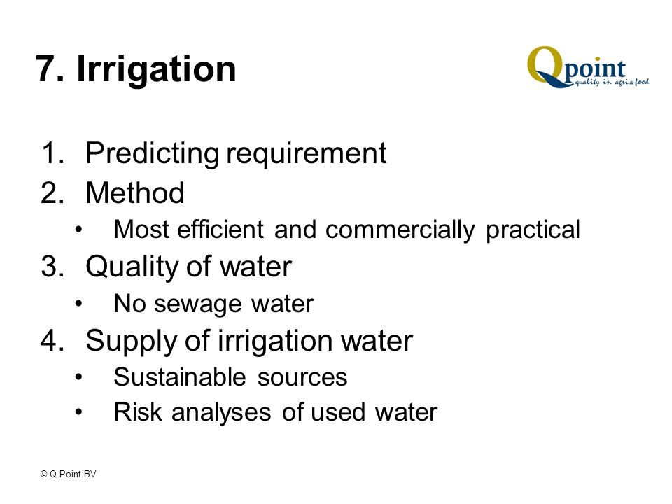 © Q-Point BV 7. Irrigation 1.Predicting requirement 2.Method Most efficient and commercially practical 3.Quality of water No sewage water 4.Supply of