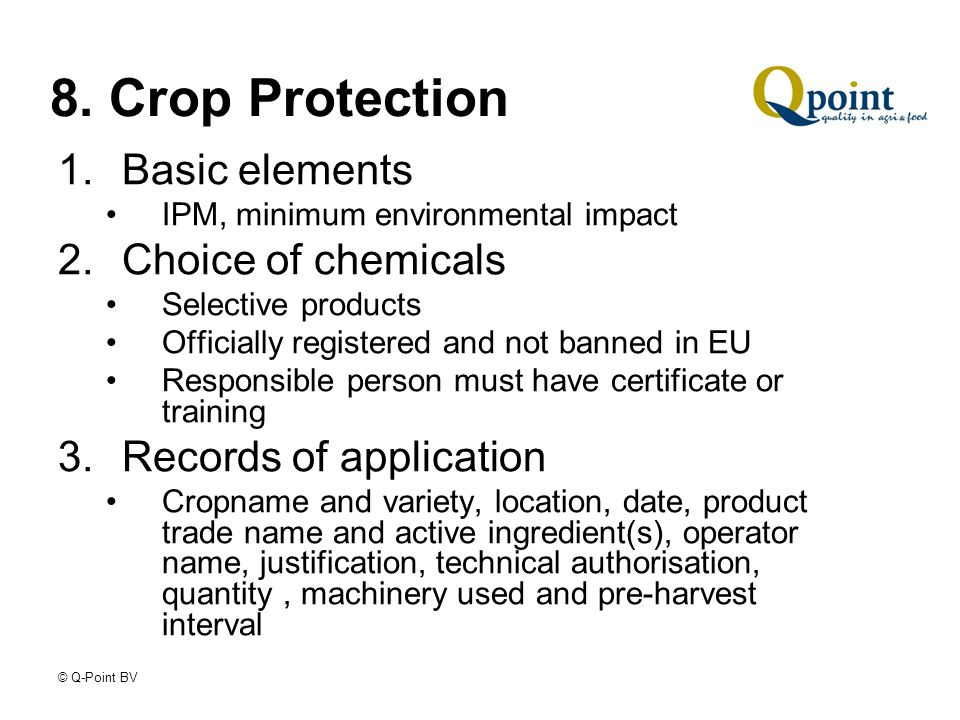© Q-Point BV 8. Crop Protection 1.Basic elements IPM, minimum environmental impact 2.Choice of chemicals Selective products Officially registered and