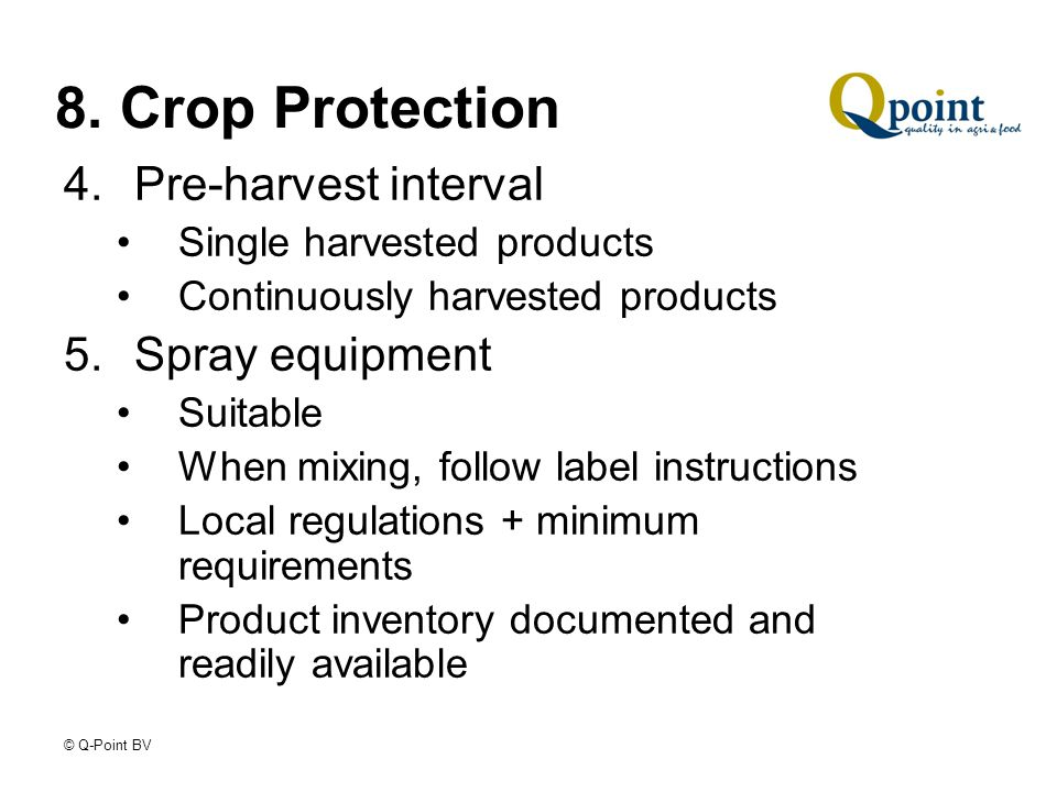 © Q-Point BV 8. Crop Protection 4.Pre-harvest interval Single harvested products Continuously harvested products 5.Spray equipment Suitable When mixin