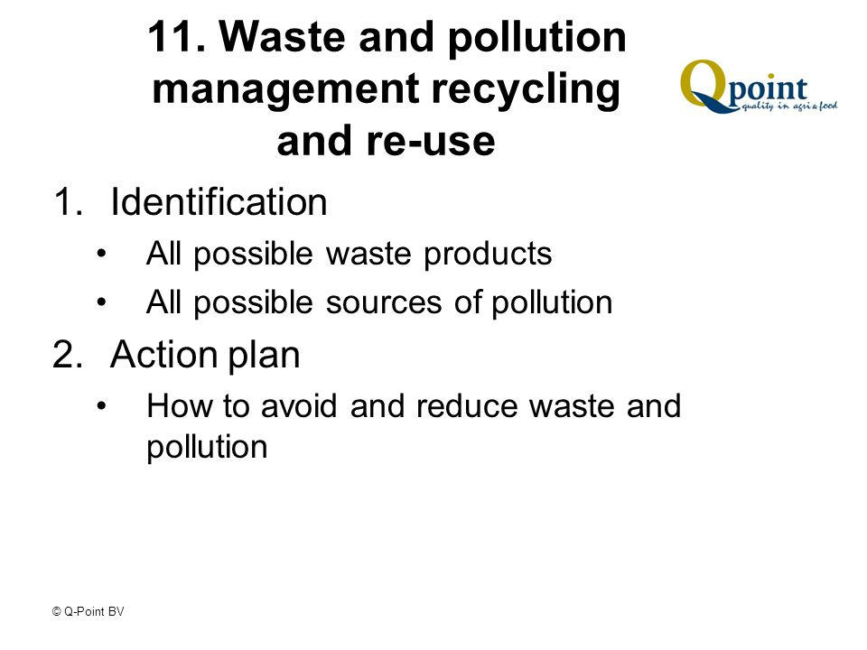 11. Waste and pollution management recycling and re-use 1.Identification All possible waste products All possible sources of pollution 2.Action plan H