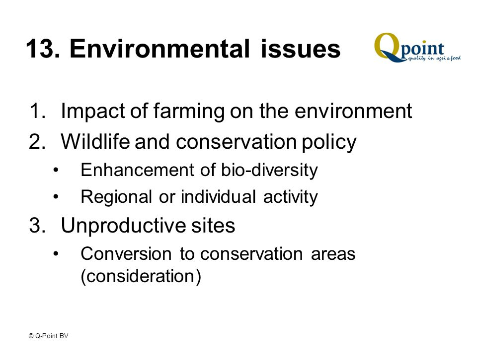 © Q-Point BV 13. Environmental issues 1.Impact of farming on the environment 2.Wildlife and conservation policy Enhancement of bio-diversity Regional