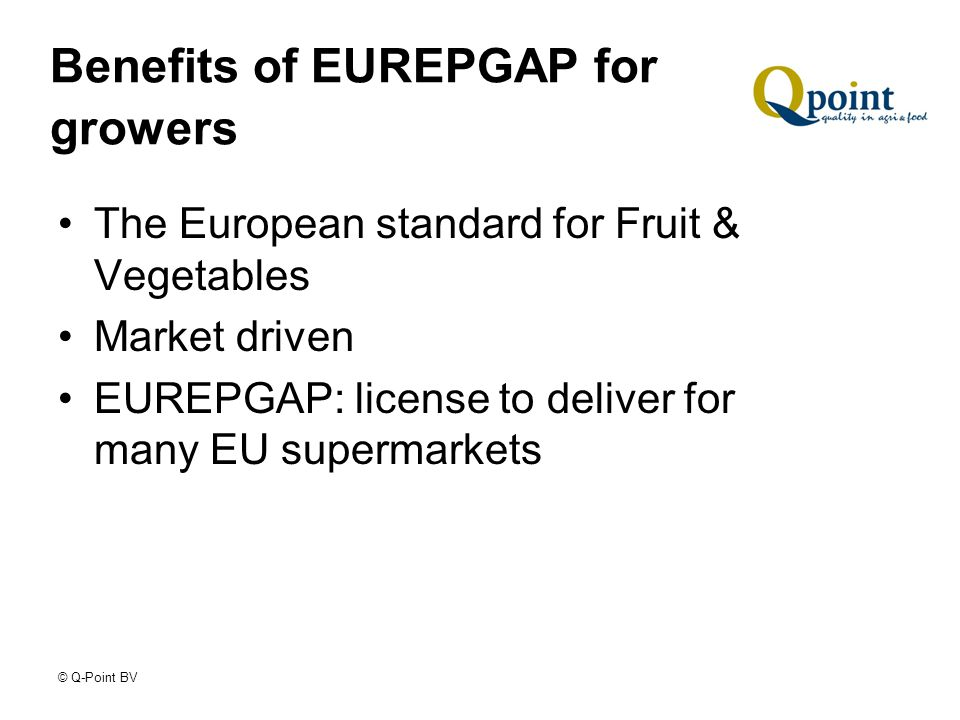 © Q-Point BV Benefits of EUREPGAP for growers The European standard for Fruit & Vegetables Market driven EUREPGAP: license to deliver for many EU supermarkets