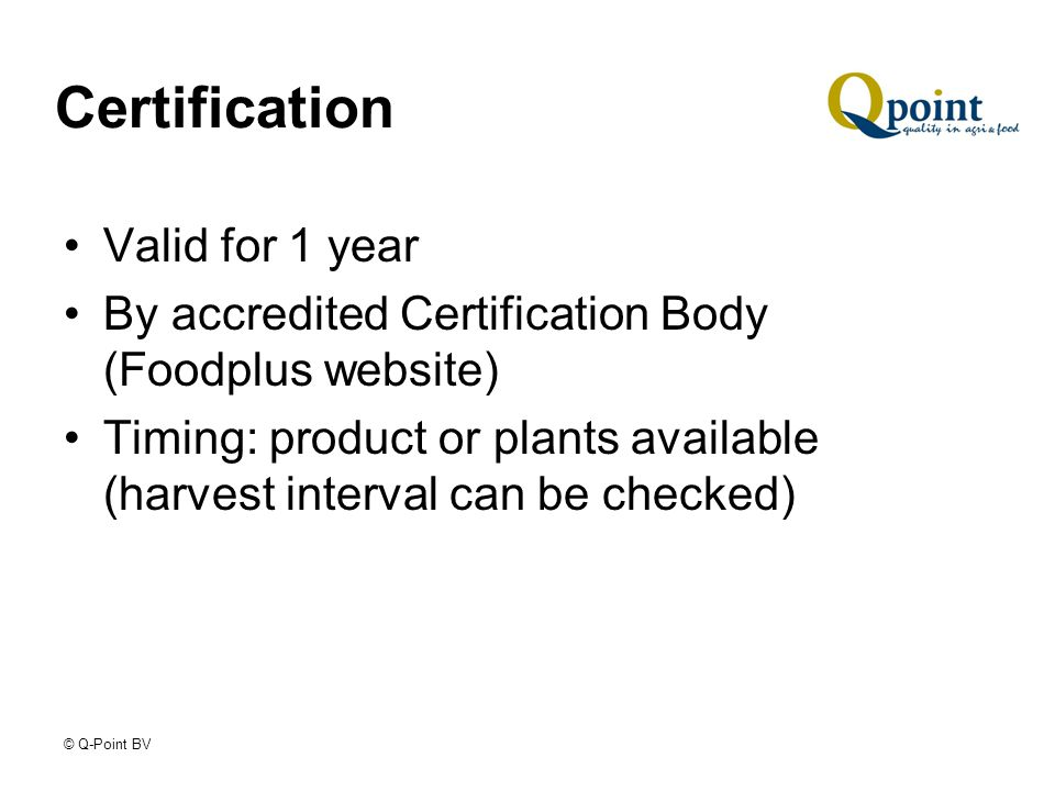 © Q-Point BV Certification Valid for 1 year By accredited Certification Body (Foodplus website) Timing: product or plants available (harvest interval can be checked)