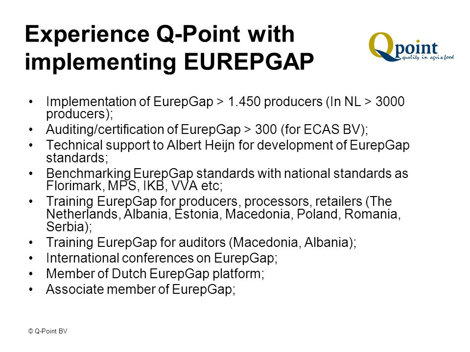 © Q-Point BV Experience Q-Point with implementing EUREPGAP Implementation of EurepGap > 1.450 producers (In NL > 3000 producers); Auditing/certification of EurepGap > 300 (for ECAS BV); Technical support to Albert Heijn for development of EurepGap standards; Benchmarking EurepGap standards with national standards as Florimark, MPS, IKB, VVA etc; Training EurepGap for producers, processors, retailers (The Netherlands, Albania, Estonia, Macedonia, Poland, Romania, Serbia); Training EurepGap for auditors (Macedonia, Albania); International conferences on EurepGap; Member of Dutch EurepGap platform; Associate member of EurepGap;