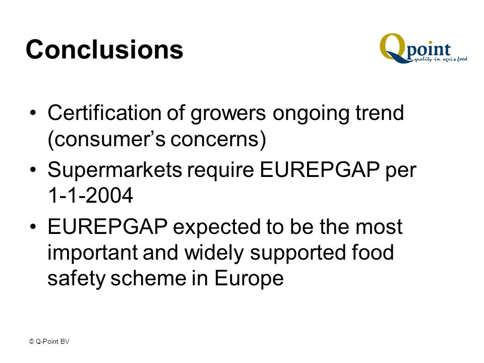 © Q-Point BV Conclusions Certification of growers ongoing trend (consumers concerns) Supermarkets require EUREPGAP per 1-1-2004 EUREPGAP expected to be the most important and widely supported food safety scheme in Europe