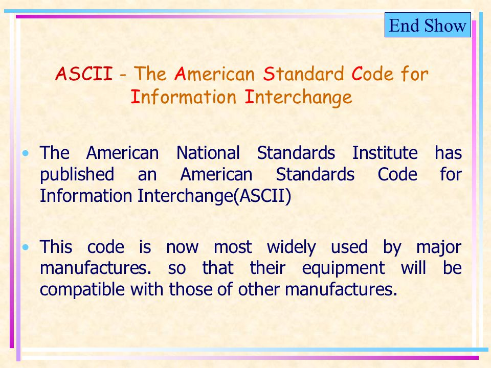 End Show ASCII - The American Standard Code for Information Interchange The American National Standards Institute has published an American Standards Code for Information Interchange(ASCII) This code is now most widely used by major manufactures.