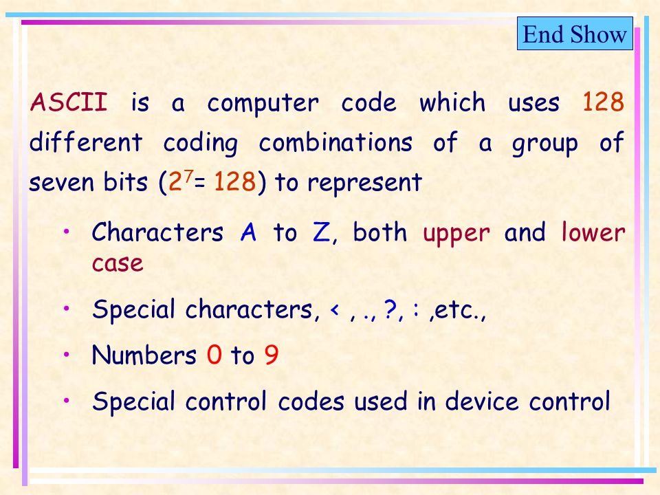 End Show ASCII is a computer code which uses 128 different coding combinations of a group of seven bits (2 7 = 128) to represent Characters A to Z, both upper and lower case Special characters, <,., , :,etc., Numbers 0 to 9 Special control codes used in device control