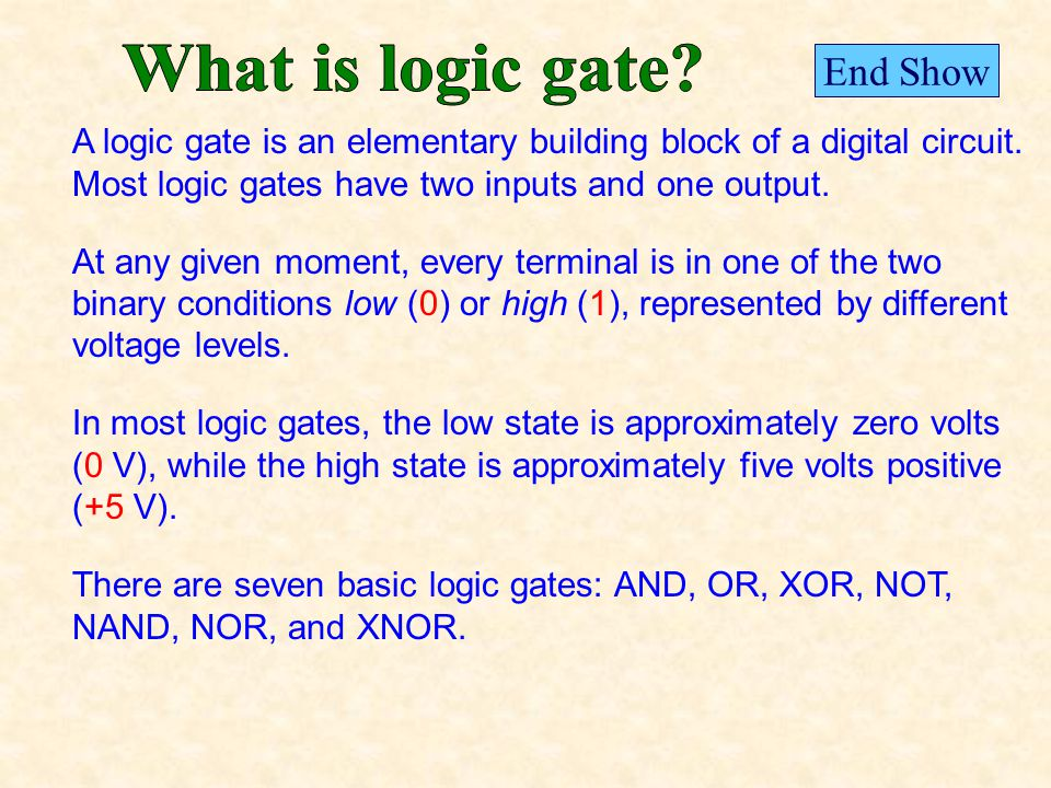 A logic gate is an elementary building block of a digital circuit.