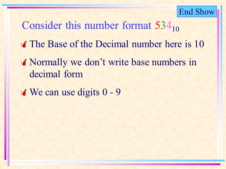 End Show Consider this number format 534 10 The Base of the Decimal number here is 10 Normally we dont write base numbers in decimal form We can use digits 0 - 9