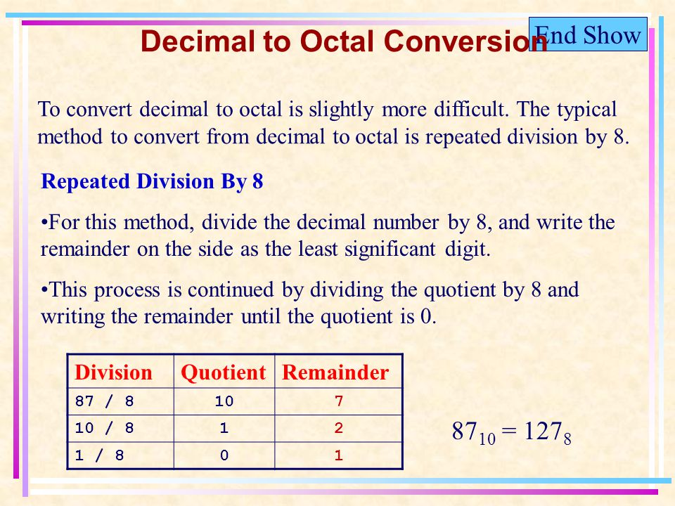 End Show Decimal to Octal Conversion To convert decimal to octal is slightly more difficult.