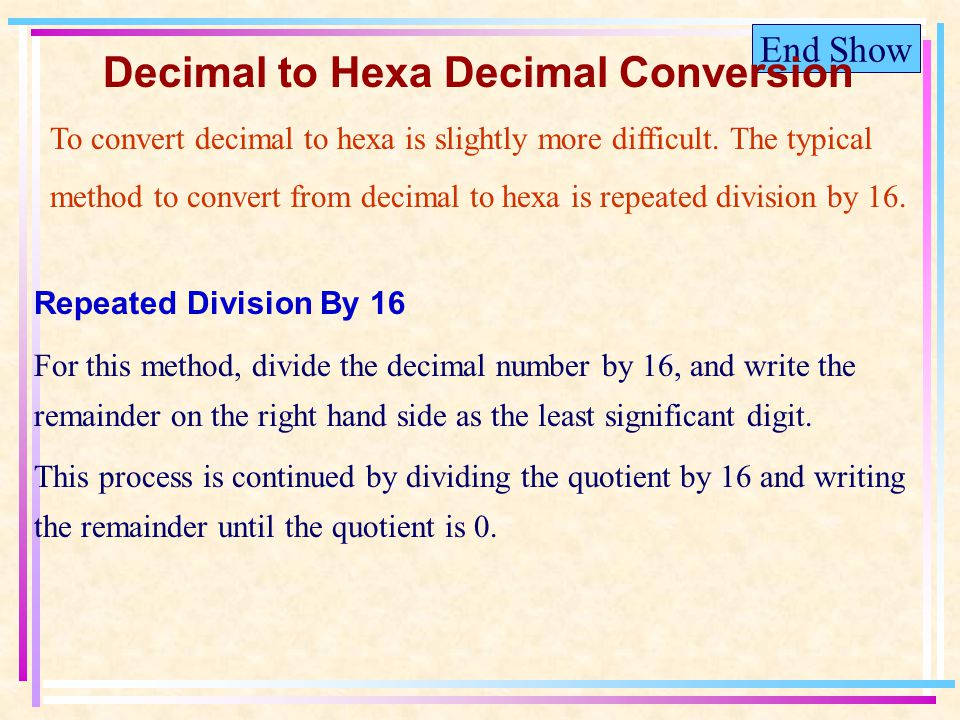 End Show Decimal to Hexa Decimal Conversion To convert decimal to hexa is slightly more difficult.