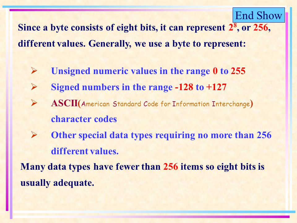 End Show Since a byte consists of eight bits, it can represent 2 8, or 256, different values.