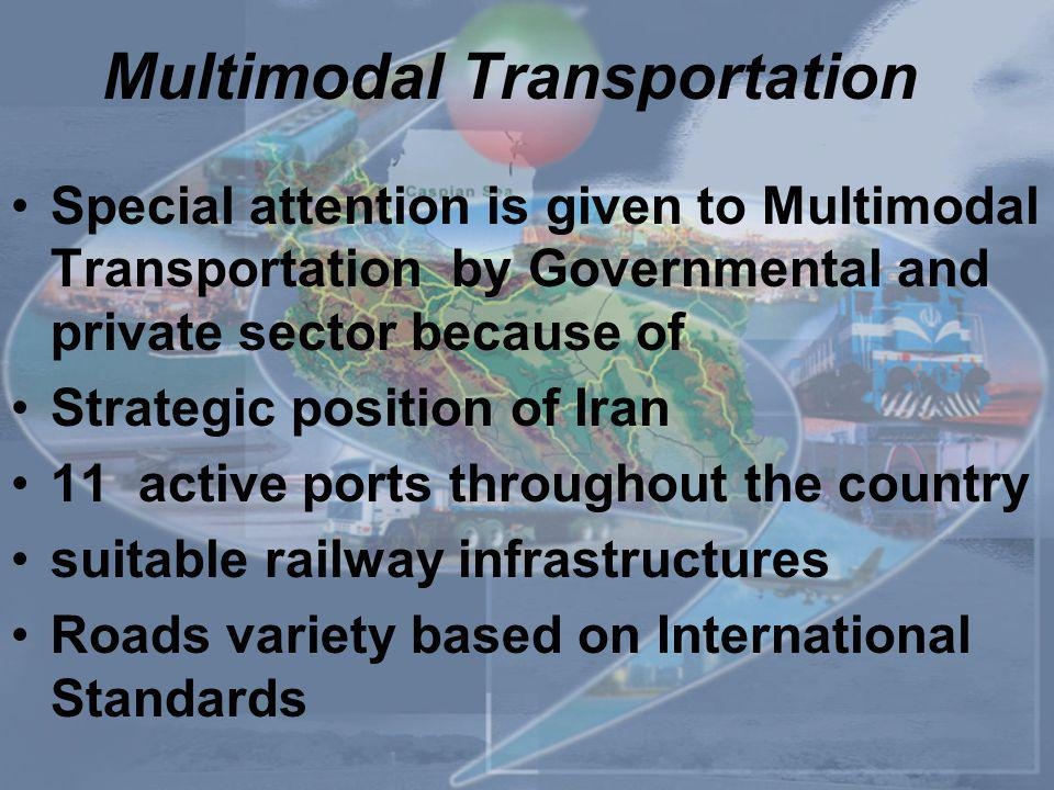 Multimodal Transportation Special attention is given to Multimodal Transportation by Governmental and private sector because of Strategic position of Iran 11 active ports throughout the country suitable railway infrastructures Roads variety based on International Standards
