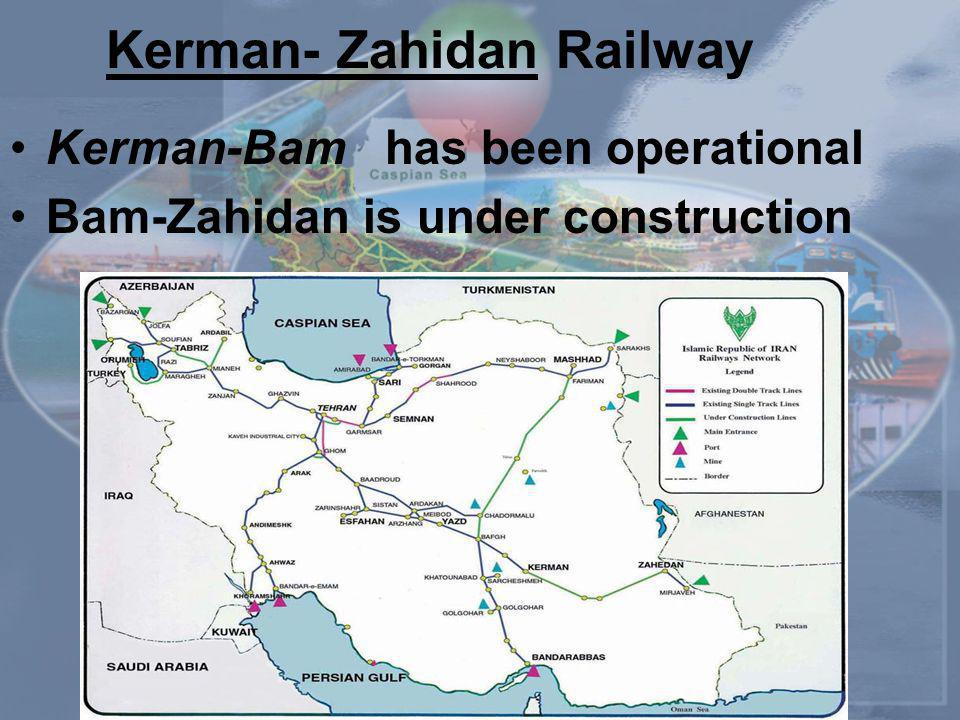 Kerman-Bam has been operational Bam-Zahidan is under construction Kerman- Zahidan Railway