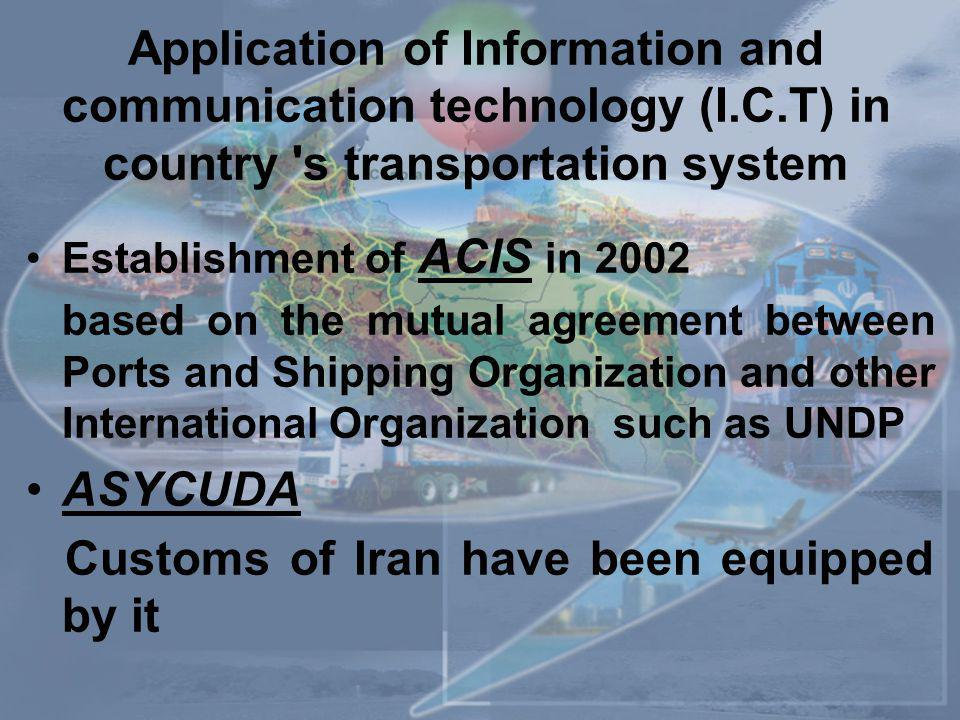 Application of Information and communication technology (I.C.T) in country s transportation system Establishment of ACIS in 2002 based on the mutual agreement between Ports and Shipping Organization and other International Organization such as UNDP ASYCUDA Customs of Iran have been equipped by it