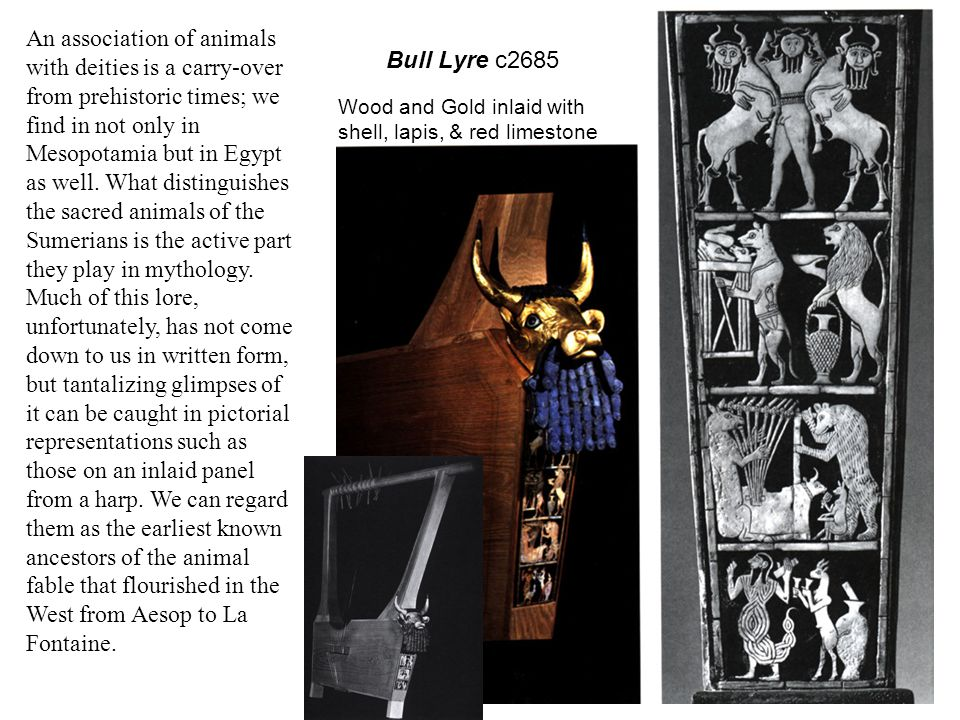 Bull Lyre c2685 Wood and Gold inlaid with shell, lapis, & red limestone An association of animals with deities is a carry-over from prehistoric times; we find in not only in Mesopotamia but in Egypt as well.