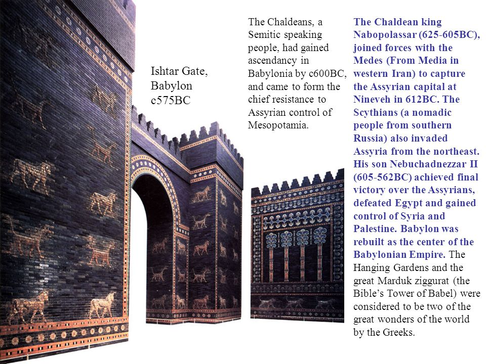 Ishtar Gate, Babylon c575BC The Chaldean king Nabopolassar (625-605BC), joined forces with the Medes (From Media in western Iran) to capture the Assyrian capital at Nineveh in 612BC.