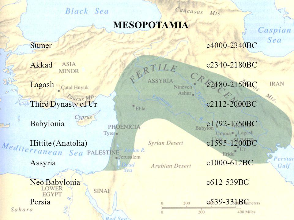 MESOPOTAMIA Sumerc4000-2340BC Akkadc2340-2180BC Lagashc2180-2150BC Third Dynasty of Urc2112-2000BC Babyloniac1792-1750BC Hittite (Anatolia)c1595-1200BC Assyriac1000-612BC Neo Babyloniac612-539BC Persiac539-331BC