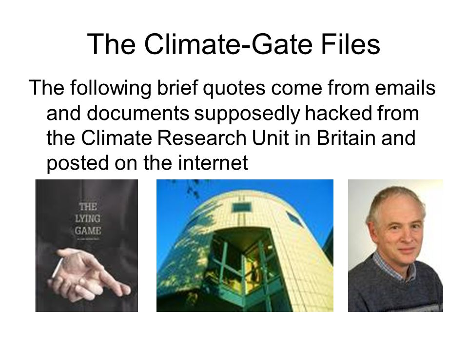 The Climate-Gate Files The following brief quotes come from emails and documents supposedly hacked from the Climate Research Unit in Britain and posted on the internet