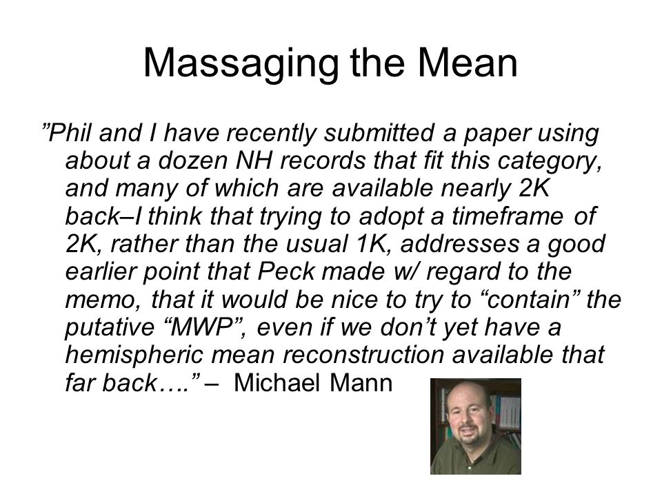 Massaging the Mean Phil and I have recently submitted a paper using about a dozen NH records that fit this category, and many of which are available nearly 2K back–I think that trying to adopt a timeframe of 2K, rather than the usual 1K, addresses a good earlier point that Peck made w/ regard to the memo, that it would be nice to try to contain the putative MWP, even if we dont yet have a hemispheric mean reconstruction available that far back….