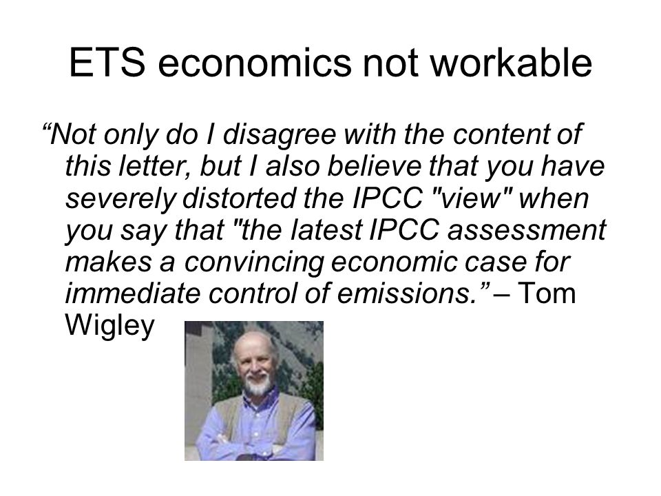 ETS economics not workable Not only do I disagree with the content of this letter, but I also believe that you have severely distorted the IPCC view when you say that the latest IPCC assessment makes a convincing economic case for immediate control of emissions.