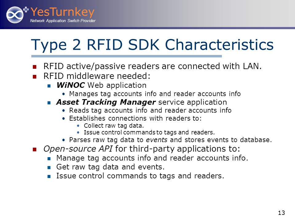 YesTurnkey Network Application Switch Provider 13 Type 2 RFID SDK Characteristics RFID active/passive readers are connected with LAN. RFID middleware