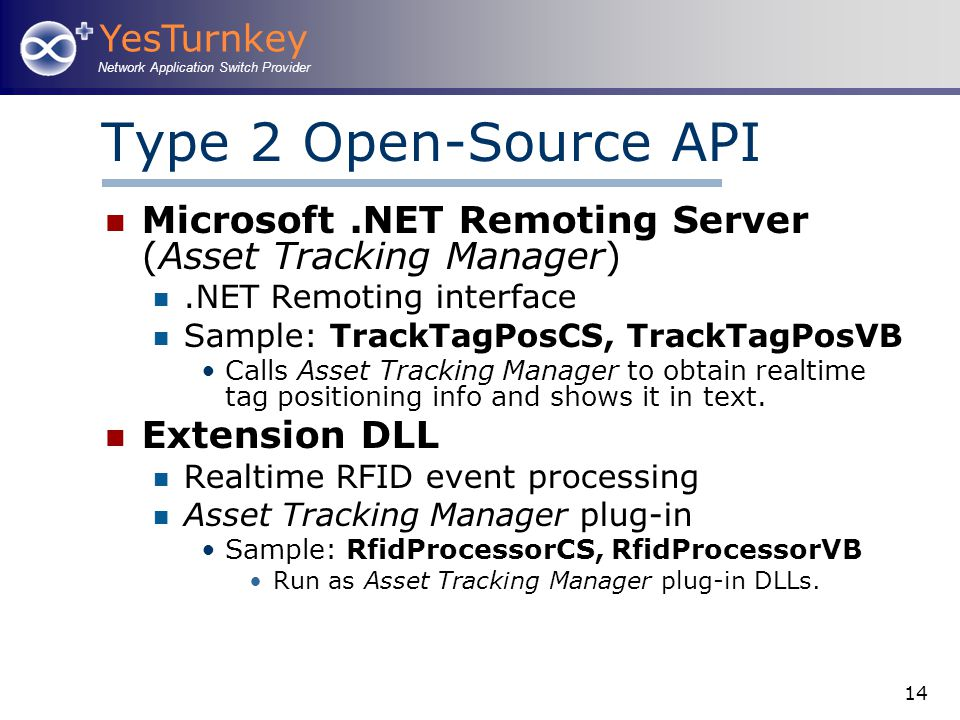 YesTurnkey Network Application Switch Provider 14 Type 2 Open-Source API Microsoft.NET Remoting Server (Asset Tracking Manager).NET Remoting interface Sample: TrackTagPosCS, TrackTagPosVB Calls Asset Tracking Manager to obtain realtime tag positioning info and shows it in text.