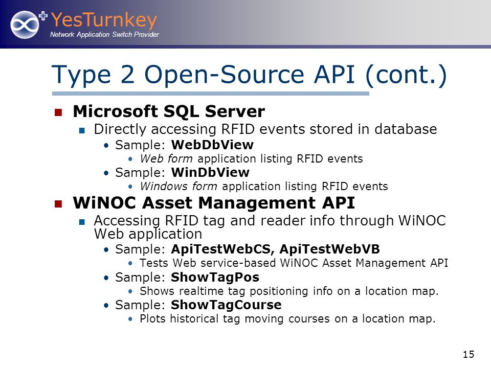 YesTurnkey Network Application Switch Provider 15 Type 2 Open-Source API (cont.) Microsoft SQL Server Directly accessing RFID events stored in database Sample: WebDbView Web form application listing RFID events Sample: WinDbView Windows form application listing RFID events WiNOC Asset Management API Accessing RFID tag and reader info through WiNOC Web application Sample: ApiTestWebCS, ApiTestWebVB Tests Web service-based WiNOC Asset Management API Sample: ShowTagPos Shows realtime tag positioning info on a location map.