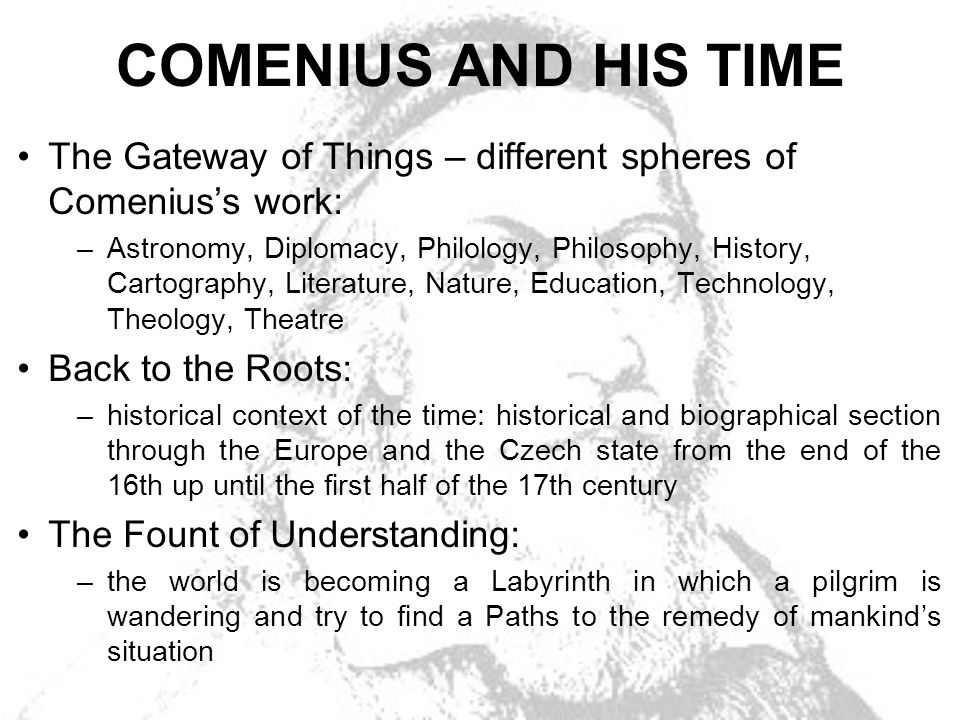COMENIUS AND HIS TIME The Gateway of Things – different spheres of Comeniuss work: –Astronomy, Diplomacy, Philology, Philosophy, History, Cartography, Literature, Nature, Education, Technology, Theology, Theatre Back to the Roots: –historical context of the time: historical and biographical section through the Europe and the Czech state from the end of the 16th up until the first half of the 17th century The Fount of Understanding: –the world is becoming a Labyrinth in which a pilgrim is wandering and try to find a Paths to the remedy of mankinds situation