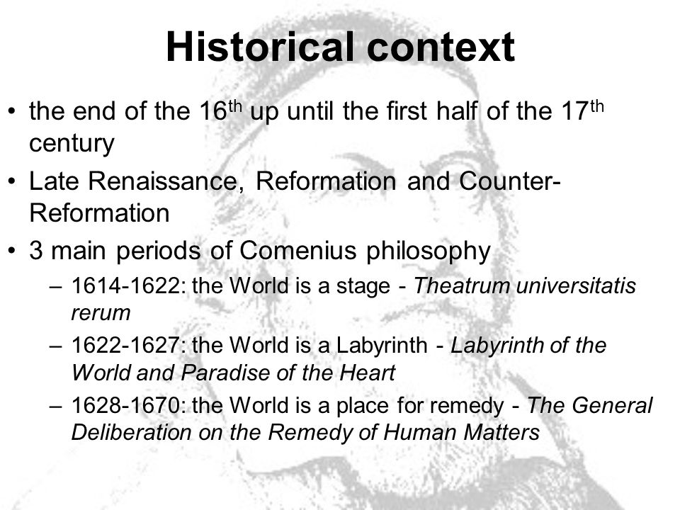 Historical context the end of the 16 th up until the first half of the 17 th century Late Renaissance, Reformation and Counter- Reformation 3 main periods of Comenius philosophy –1614-1622: the World is a stage - Theatrum universitatis rerum –1622-1627: the World is a Labyrinth - Labyrinth of the World and Paradise of the Heart –1628-1670: the World is a place for remedy - The General Deliberation on the Remedy of Human Matters