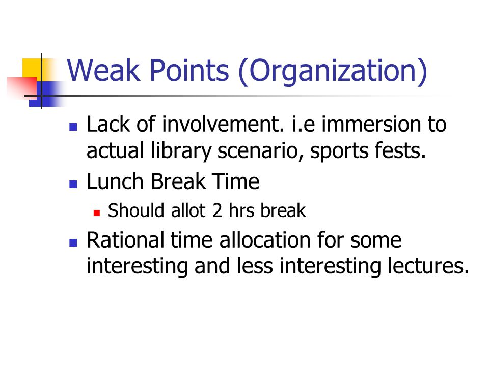 Weak Points (Organization) Lack of involvement. i.e immersion to actual library scenario, sports fests. Lunch Break Time Should allot 2 hrs break Rati