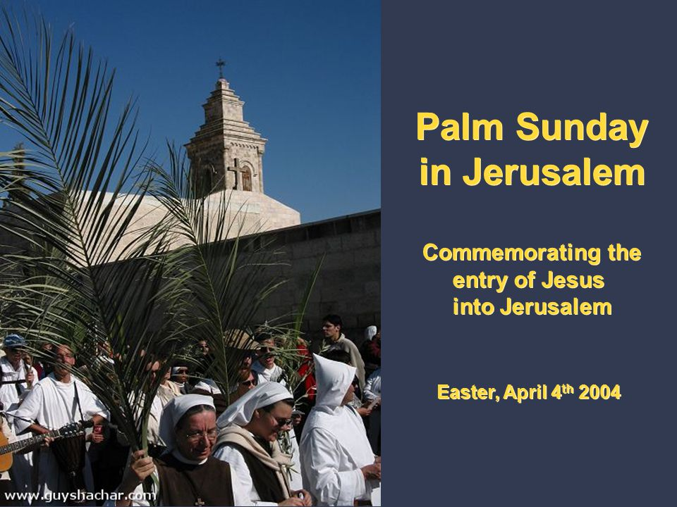 Palm Sunday in Jerusalem Commemorating the entry of Jesus into Jerusalem Easter, April 4 th 2004 Palm Sunday in Jerusalem Commemorating the entry of J