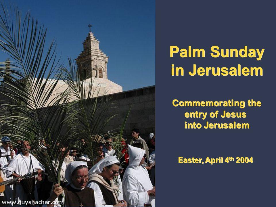 Palm Sunday in Jerusalem Commemorating the entry of Jesus into Jerusalem Easter, April 4 th 2004 Palm Sunday in Jerusalem Commemorating the entry of Jesus into Jerusalem Easter, April 4 th 2004