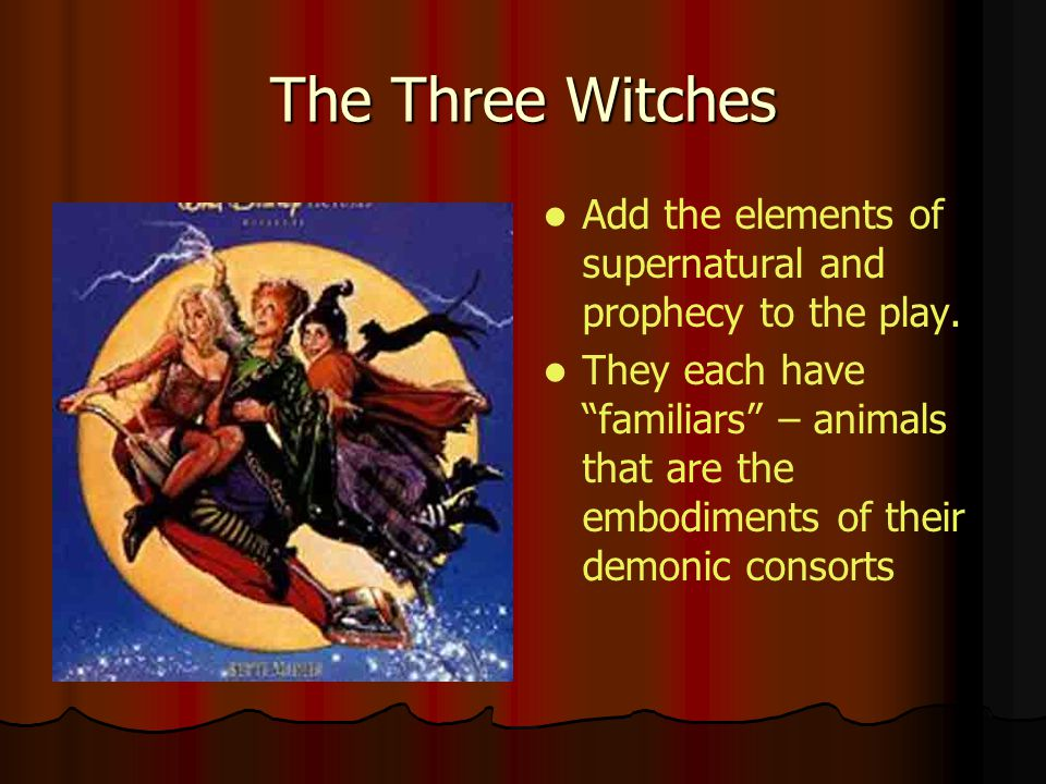 The Three Witches Add the elements of supernatural and prophecy to the play. They each have familiars – animals that are the embodiments of their demo