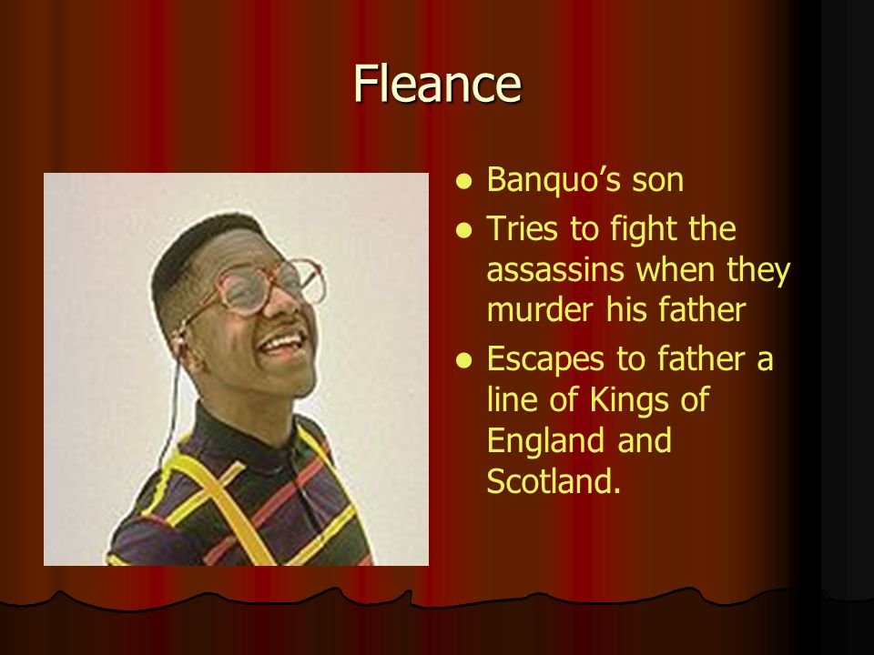 Fleance Banquos son Tries to fight the assassins when they murder his father Escapes to father a line of Kings of England and Scotland.