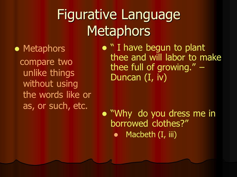 Figurative Language Metaphors Metaphors compare two unlike things without using the words like or as, or such, etc. I have begun to plant thee and wil