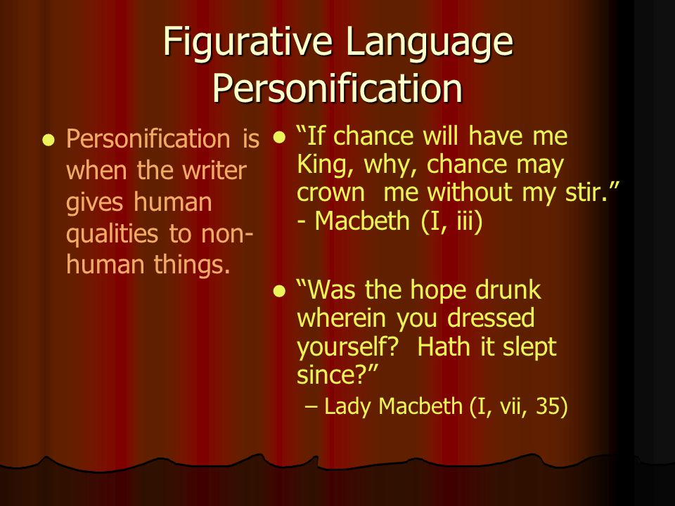 Figurative Language Personification Personification is when the writer gives human qualities to non- human things. If chance will have me King, why, c